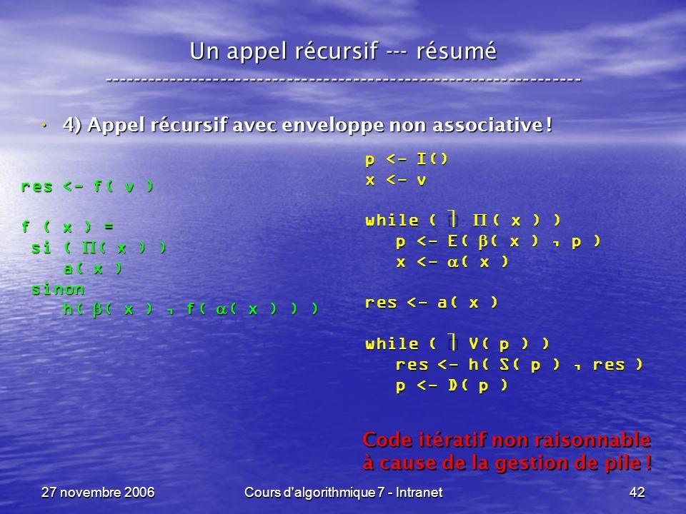 27 novembre 2006Cours d algorithmique 7 - Intranet42 Un appel récursif --- résumé ----------------------------------------------------------------- 4) Appel récursif avec enveloppe non associative .