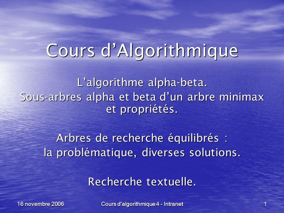 16 novembre 2006Cours d algorithmique 4 - Intranet42 Algorithme K - M - P ----------------------------------------------------------------- next[ 1 ] = 1 ; next[ 2 ] = 1 ; i = 2 ; j = 1 ; repeter si P[ i ] == P[ j ] {i = i+1 ; j = j+1 ; next[ i ] = j ; } sinon {if ( j == 1 ) {i = i+1 ; next[ i ] = 1 ; } j = next[ j ] ; } jusqua ( i >= m ) ; Calcul de next [ 1 ] à next [ m ] .