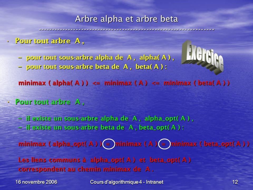 16 novembre 2006Cours d algorithmique 4 - Intranet12 Arbre alpha et arbre beta ----------------------------------------------------------------- Pour tout arbre A,Pour tout arbre A, – pour tout sous-arbre alpha de A, alpha( A ), – pour tout sous-arbre beta de A, beta( A ) : minimax ( alpha( A ) ) <= minimax ( A ) <= minimax ( beta( A ) ) Pour tout arbre A, Pour tout arbre A, – il existe un sous-arbre alpha de A, alpha_opt( A ), – il existe un sous-arbre beta de A, beta_opt( A ) : minimax ( alpha_opt( A ) ) = minimax ( A ) = minimax ( beta_opt( A ) ) Les liens communs à alpha_opt( A ) et beta_opt( A ) correspondent au chemin minimax de A.
