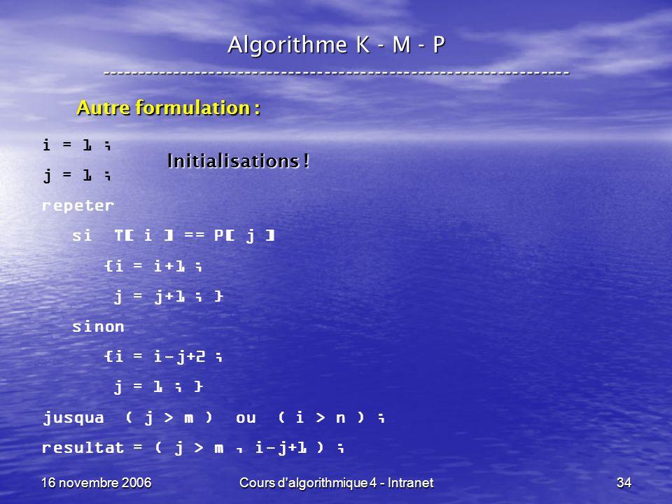 16 novembre 2006Cours d algorithmique 4 - Intranet34 Algorithme K - M - P ----------------------------------------------------------------- i = 1 ; j = 1 ; repeter si T[ i ] == P[ j ] {i = i+1 ; j = j+1 ; } sinon {i = i-j+2 ; j = 1 ; } jusqua ( j > m ) ou ( i > n ) ; resultat = ( j > m, i-j+1 ) ; Autre formulation : Initialisations !