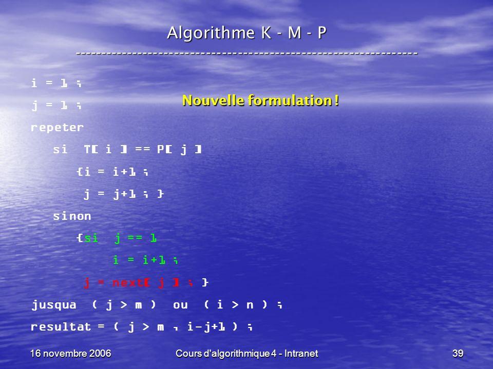 16 novembre 2006Cours d algorithmique 4 - Intranet39 Algorithme K - M - P ----------------------------------------------------------------- i = 1 ; j = 1 ; repeter si T[ i ] == P[ j ] {i = i+1 ; j = j+1 ; } sinon {si j == 1 i = i+1 ; j = next[ j ] ; } jusqua ( j > m ) ou ( i > n ) ; resultat = ( j > m, i-j+1 ) ; Nouvelle formulation !