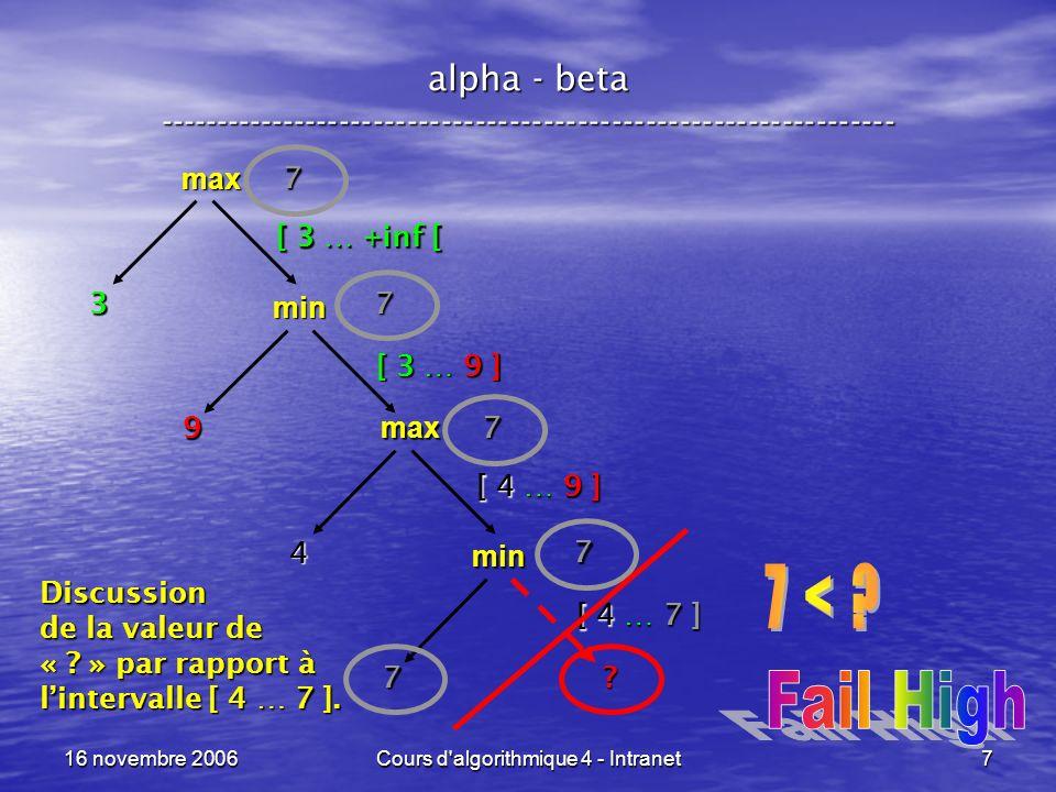 16 novembre 2006Cours d algorithmique 4 - Intranet8 alpha - beta ----------------------------------------------------------------- xxx Traitement les fils de max for ( « fils » parmi les fils de situation & tantque alpha < beta ) alpha := max( alpha, alpha_beta( fils, not(max_ou_pas), alpha, beta ) ); return( min(alpha, beta) ); Parcourons tous les fils, mais arrêtons-nous dès que alpha atteint beta .
