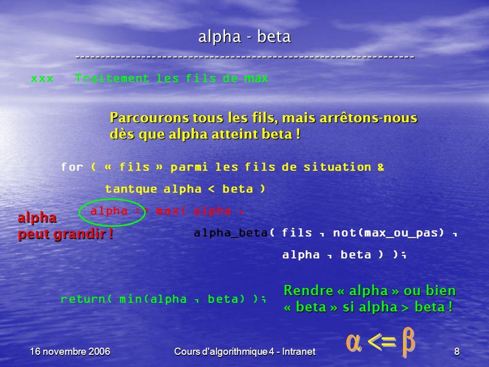 16 novembre 2006Cours d algorithmique 4 - Intranet9 alpha - beta ----------------------------------------------------------------- yyy Traitement les fils de min for ( « fils » parmi les fils de situation & tantque alpha < beta ) beta := min( beta, alpha_beta( fils, not(max_ou_pas), alpha, beta ) ); return( max(alpha, beta) ); Parcourons tous les fils, mais arrêtons-nous dès que beta atteint alpha .