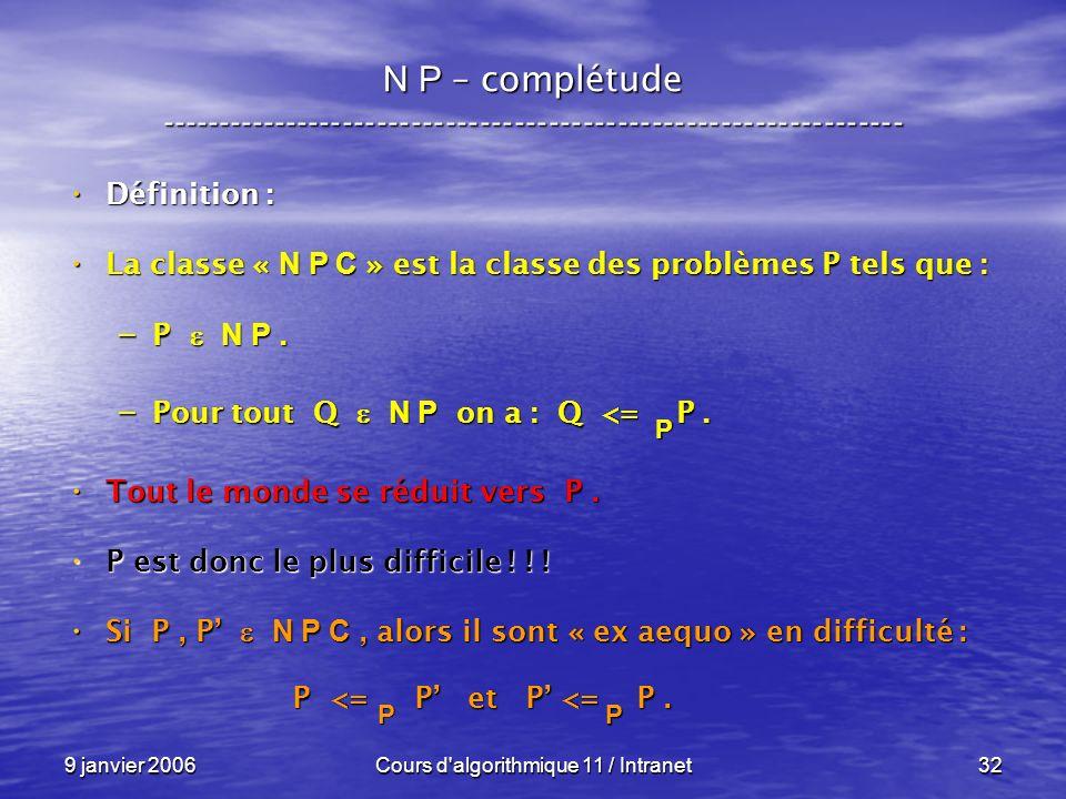 9 janvier 2006Cours d algorithmique 11 / Intranet32 N P – complétude ----------------------------------------------------------------- Définition : Définition : La classe « N P C » est la classe des problèmes P tels que : La classe « N P C » est la classe des problèmes P tels que : – P N P.