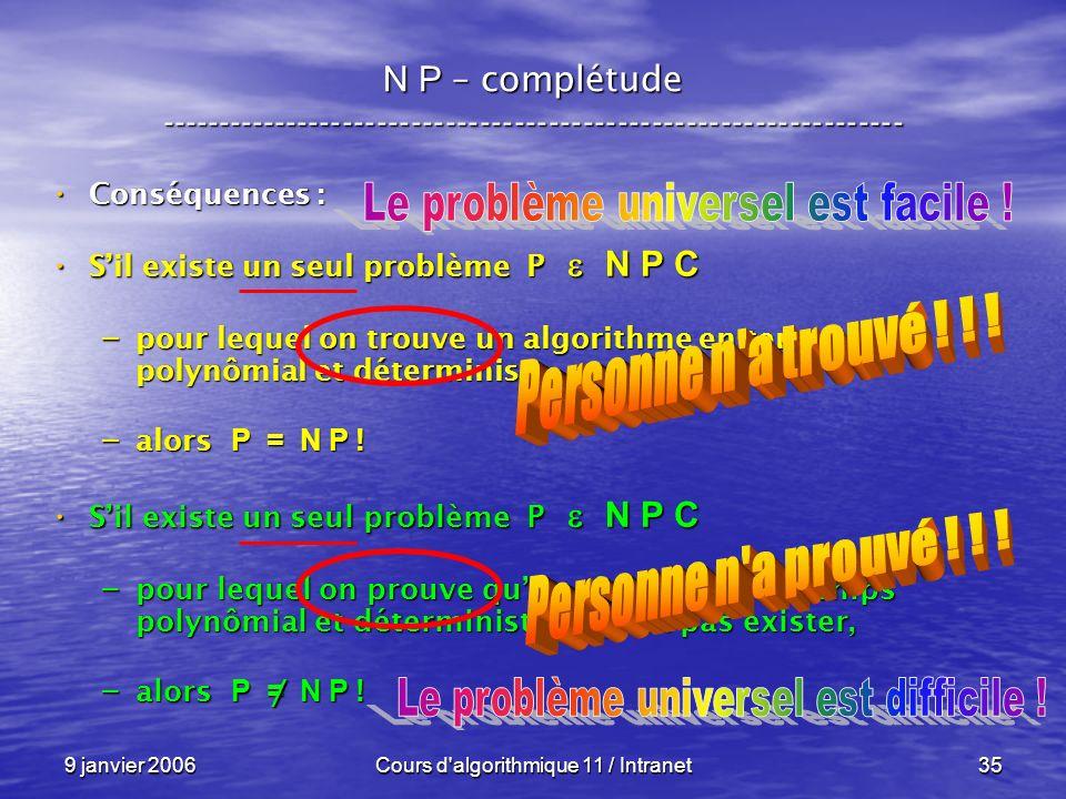 9 janvier 2006Cours d algorithmique 11 / Intranet35 N P – complétude ----------------------------------------------------------------- Conséquences : Conséquences : Sil existe un seul problème P N P C Sil existe un seul problème P N P C – pour lequel on trouve un algorithme en temps polynômial et déterministe, – alors P = N P .