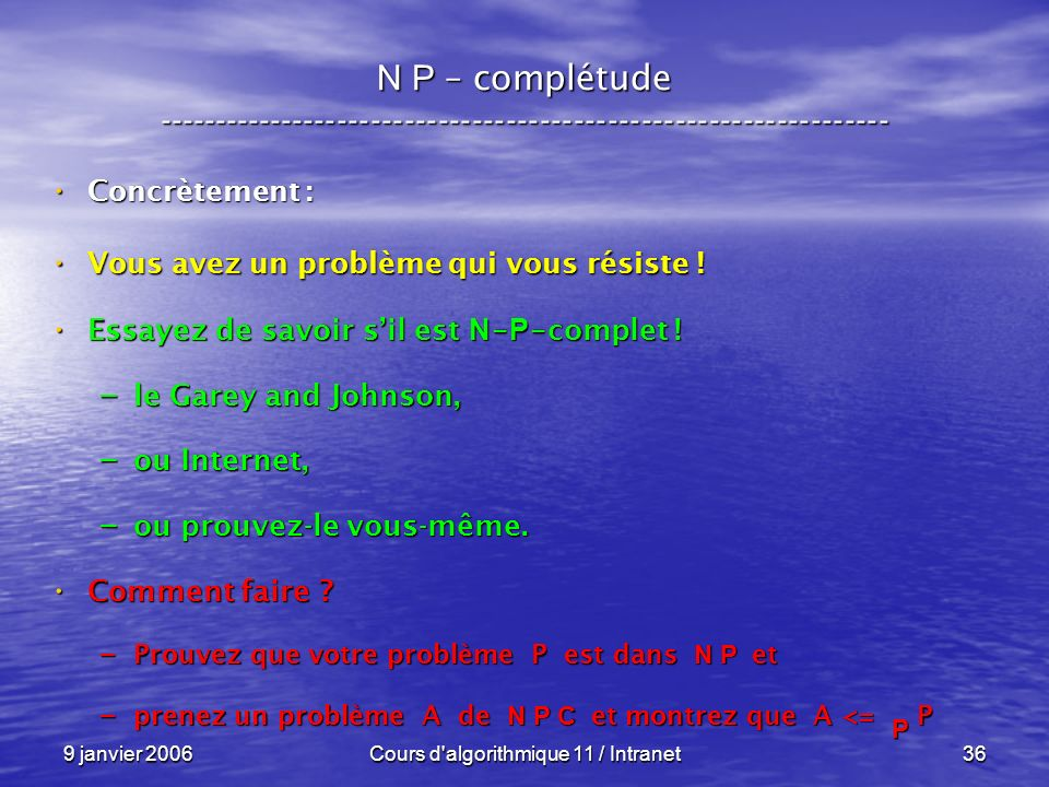 9 janvier 2006Cours d algorithmique 11 / Intranet36 N P – complétude ----------------------------------------------------------------- Concrètement : Concrètement : Vous avez un problème qui vous résiste .