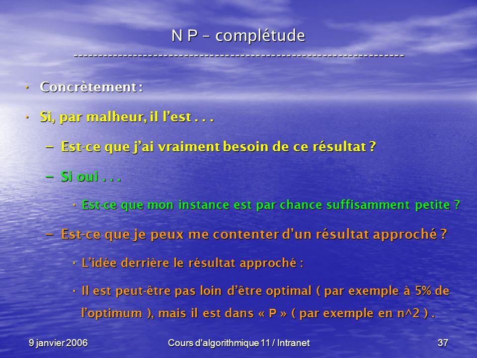 9 janvier 2006Cours d algorithmique 11 / Intranet37 N P – complétude ----------------------------------------------------------------- Concrètement : Concrètement : Si, par malheur, il lest...