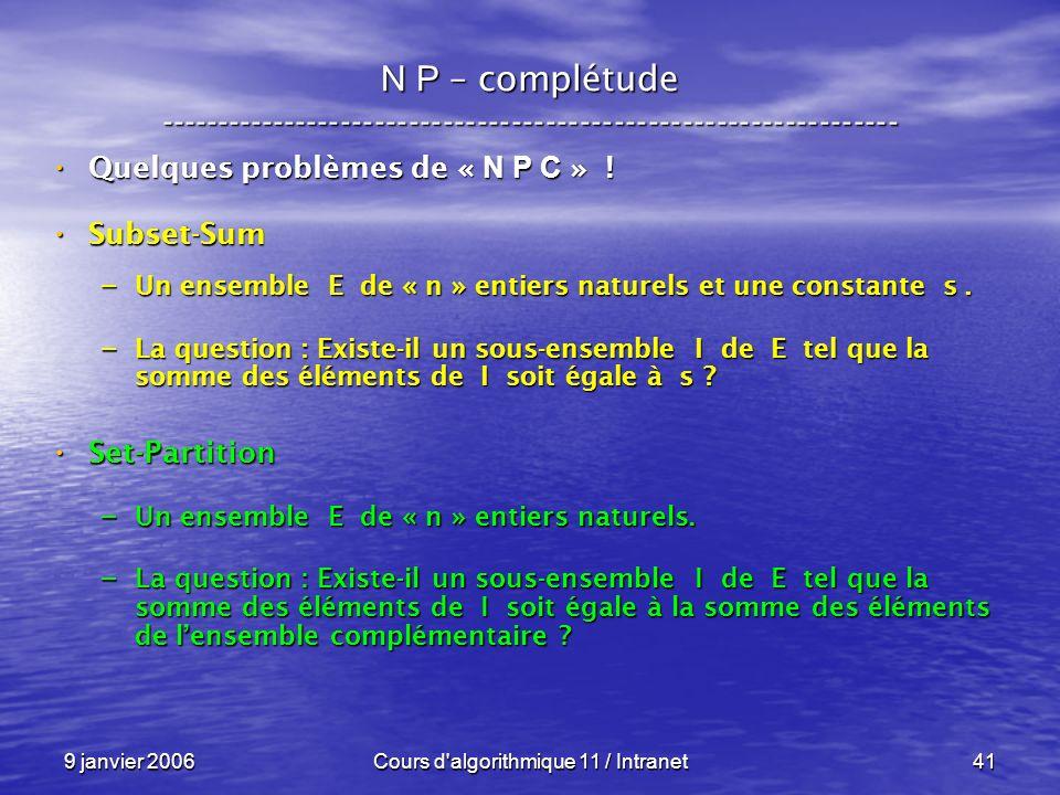 9 janvier 2006Cours d algorithmique 11 / Intranet41 N P – complétude ----------------------------------------------------------------- Quelques problèmes de « N P C » .