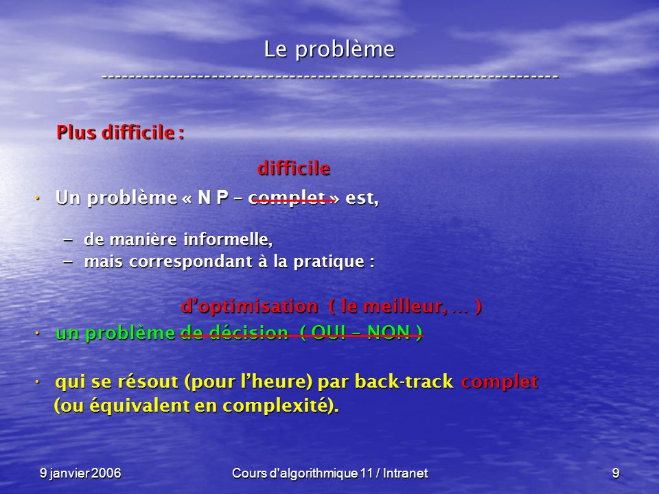 9 janvier 2006Cours d algorithmique 11 / Intranet20 N P – complétude ----------------------------------------------------------------- Nous remplaçons une exploration à laide du back-track Nous remplaçons une exploration à laide du back-track – par un appel à loracle.