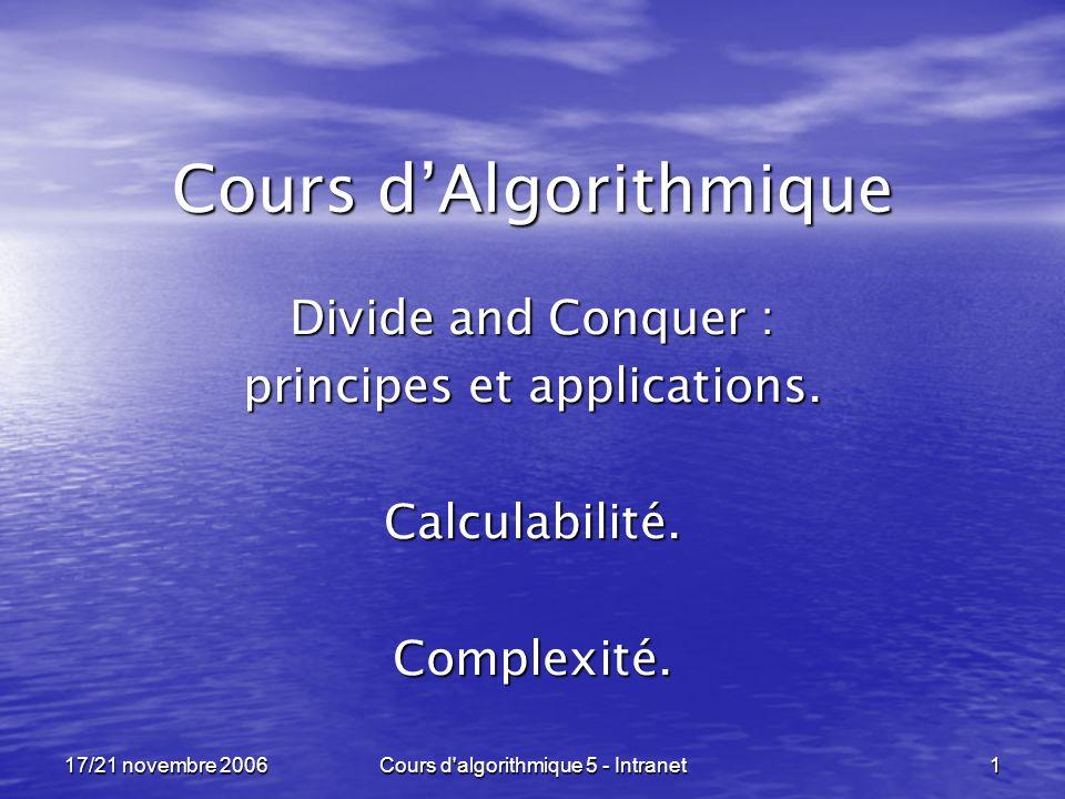 17/21 novembre 2006Cours d algorithmique 5 - Intranet12 Divide and Conquer ----------------------------------------------------------------- void hanoi ( int n, piquet depart, piquet arrivee ) {if ( n == 1 ) deplacer( depart, arrivee ); else {hanoi( n-1, depart, troisieme( depart, arrivee )) ; deplacer( depart, arrivee ); hanoi( n-1, troisieme( depart, arrivee), arrivee) ; } Premier appel récursif .