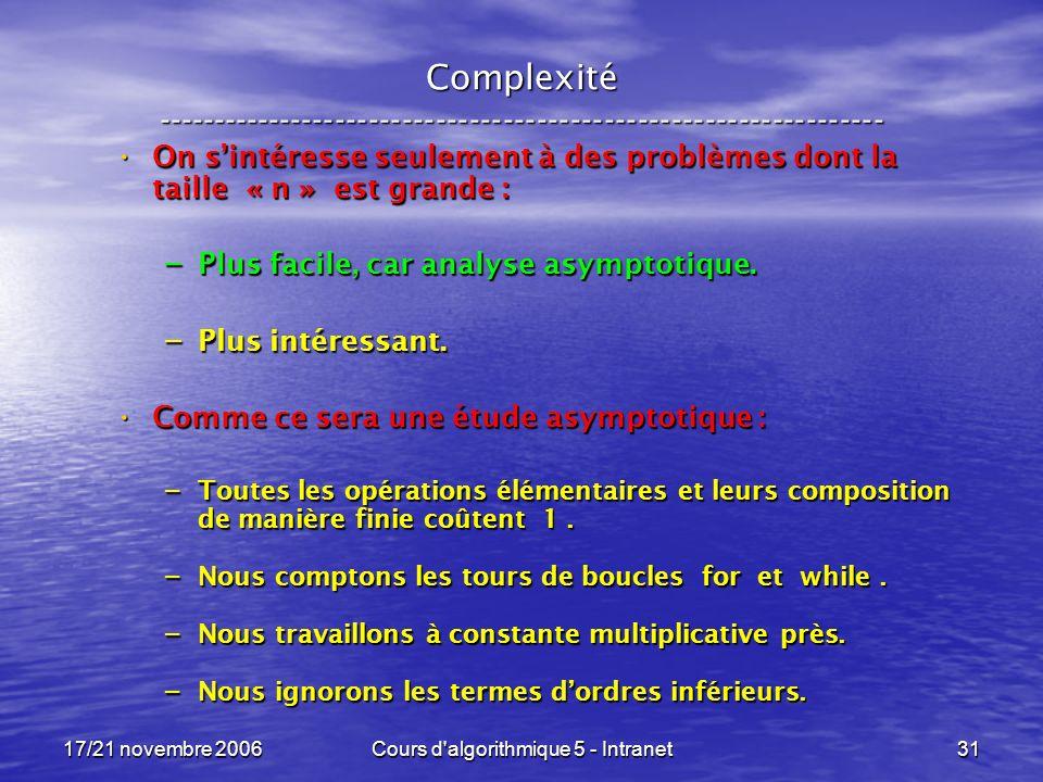 17/21 novembre 2006Cours d algorithmique 5 - Intranet31 Complexité ----------------------------------------------------------------- On sintéresse seulement à des problèmes dont la taille « n » est grande : On sintéresse seulement à des problèmes dont la taille « n » est grande : – Plus facile, car analyse asymptotique.