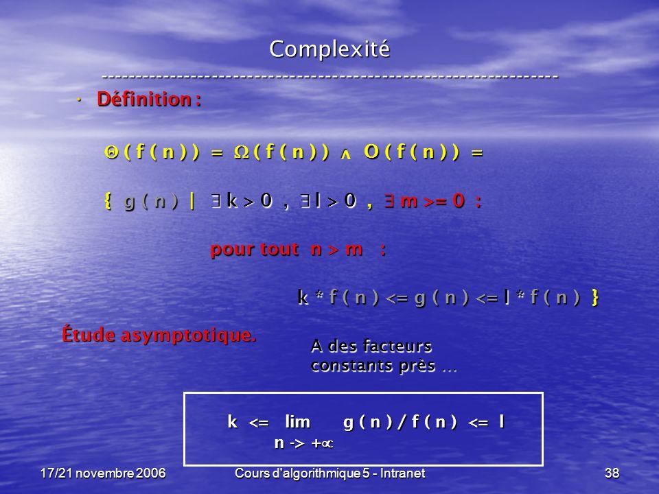 17/21 novembre 2006Cours d algorithmique 5 - Intranet38 Complexité ----------------------------------------------------------------- Définition : Définition : ( f ( n ) ) = ( f ( n ) ) O ( f ( n ) ) = ( f ( n ) ) = ( f ( n ) ) O ( f ( n ) ) = { g ( n ) | k > 0, l > 0, m >= 0 : pour tout n > m : pour tout n > m : k * f ( n ) <= g ( n ) <= l * f ( n ) } k * f ( n ) <= g ( n ) <= l * f ( n ) } Étude asymptotique.