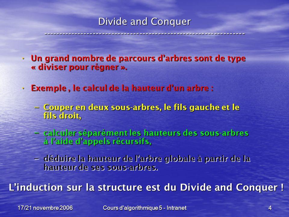 17/21 novembre 2006Cours d algorithmique 5 - Intranet5 Divide and Conquer ----------------------------------------------------------------- Autre exemple déjà rencontré, le tri par fusion : Autre exemple déjà rencontré, le tri par fusion : – Nous coupons le tableau en deux sous-tableaux, – que nous trions récursivement, ce sont deux appels récursifs indépendants, – avant de les fusionner en une seule liste triée.