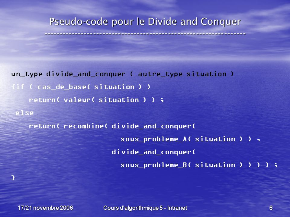 17/21 novembre 2006Cours d algorithmique 5 - Intranet6 Pseudo-code pour le Divide and Conquer ----------------------------------------------------------------- un_type divide_and_conquer ( autre_type situation ) {if ( cas_de_base( situation ) ) return( valeur( situation ) ) ; else return( recombine( divide_and_conquer( sous_probleme_A( situation ) ), divide_and_conquer( sous_probleme_B( situation ) ) ) ) ; }