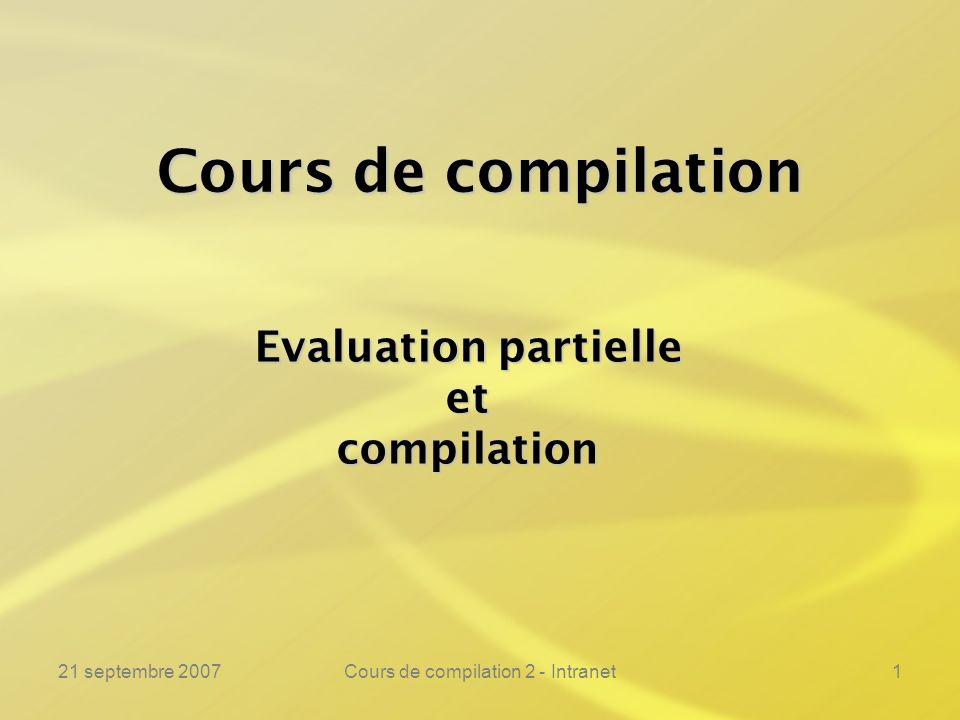 21 septembre 2007Cours de compilation 2 - Intranet112 Troisième projection de Futamura ---------------------------------------------------------------- Léquivalence fondamentale est instanciée par :Léquivalence fondamentale est instanciée par : La deuxième projection pour comparaison :La deuxième projection pour comparaison : Int.o ( Ep.o ( Ep.c, Ep.c ), Int.c ) = Res Ep.o ( Ep.c, Int.c ) = Res Prog2.c = Ep.c D1 = Ep.c D2 = Int.c Prog2.c = Ep.c D1 = Int.c D2 = Prog1.c