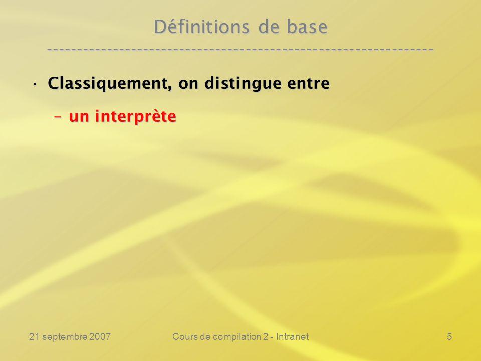 21 septembre 2007Cours de compilation 2 - Intranet6 Définitions de base ---------------------------------------------------------------- Classiquement, on distingue entreClassiquement, on distingue entre –un interprète –un compilateur