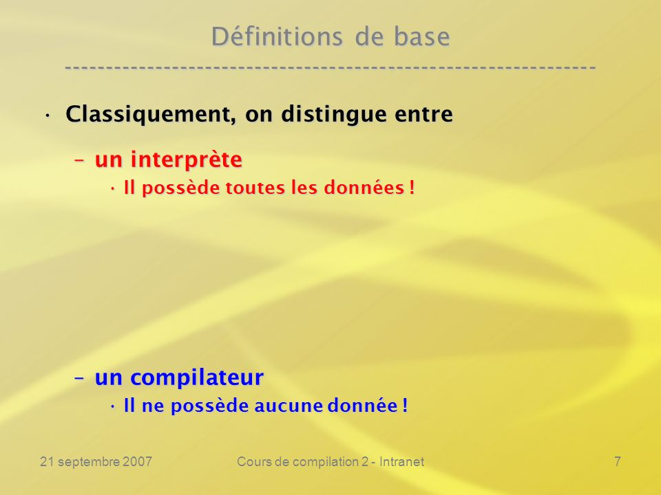 21 septembre 2007Cours de compilation 2 - Intranet18 Définitions de base ---------------------------------------------------------------- Un évaluateur partiel est donc unUn évaluateur partiel est donc un –outil hybride entre interprète et compilateur, –qui englobe les deux notions –et permet de construire automatiquement un compilateur en partant de son interprète .
