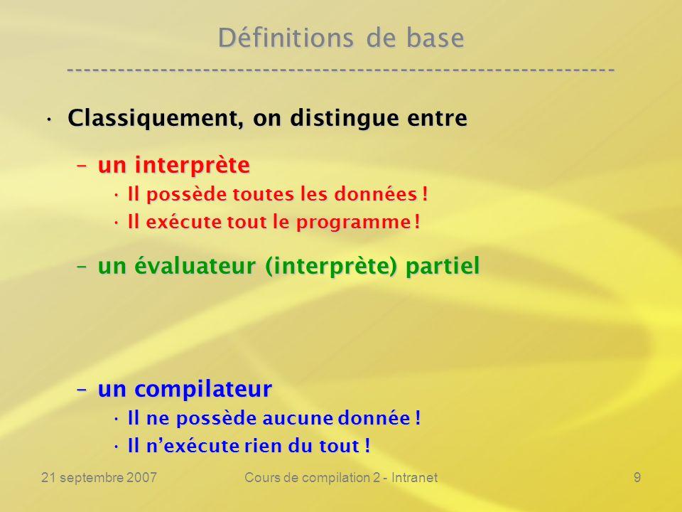 21 septembre 2007Cours de compilation 2 - Intranet100 Deuxième projection de Futamura ---------------------------------------------------------------- Léquivalence fondamentale est instanciée par :Léquivalence fondamentale est instanciée par : La première projection pour comparaison :La première projection pour comparaison : Int.o ( Ep.o ( Ep.c, Int.c ), Prog1.c ) = Res Ep.o ( Int.c, Prog1.c ) = Res Prog2.c = Ep.c D1 = Int.c D2 = Prog1.c Prog2.c = Int.c D1 = Prog1.c D2 = D
