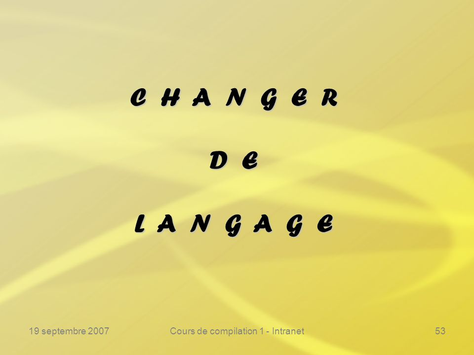 19 septembre 2007Cours de compilation 1 - Intranet53 C H A N G E R D E L A N G A G E