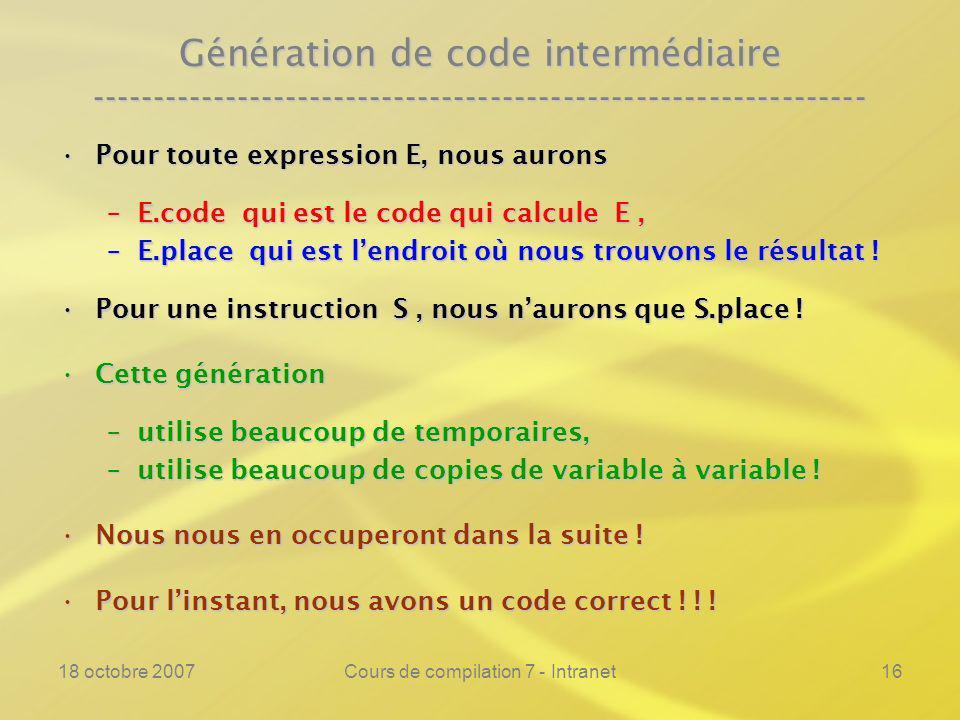 18 octobre 2007Cours de compilation 7 - Intranet16 Génération de code intermédiaire ---------------------------------------------------------------- Pour toute expression E, nous auronsPour toute expression E, nous aurons –E.code qui est le code qui calcule E, –E.place qui est lendroit où nous trouvons le résultat .