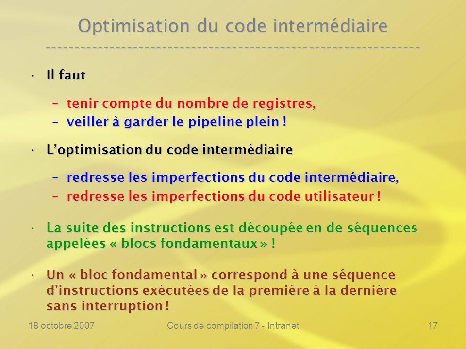 18 octobre 2007Cours de compilation 7 - Intranet17 Optimisation du code intermédiaire ---------------------------------------------------------------- Il fautIl faut –tenir compte du nombre de registres, –veiller à garder le pipeline plein .