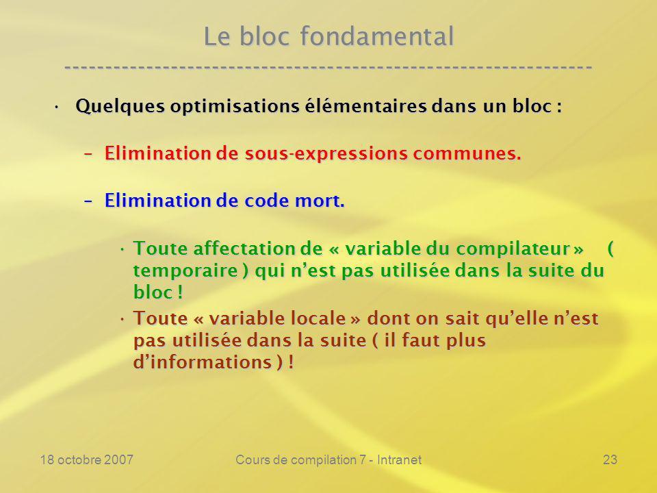 18 octobre 2007Cours de compilation 7 - Intranet23 Le bloc fondamental ---------------------------------------------------------------- Quelques optimisations élémentaires dans un bloc :Quelques optimisations élémentaires dans un bloc : –Elimination de sous-expressions communes.