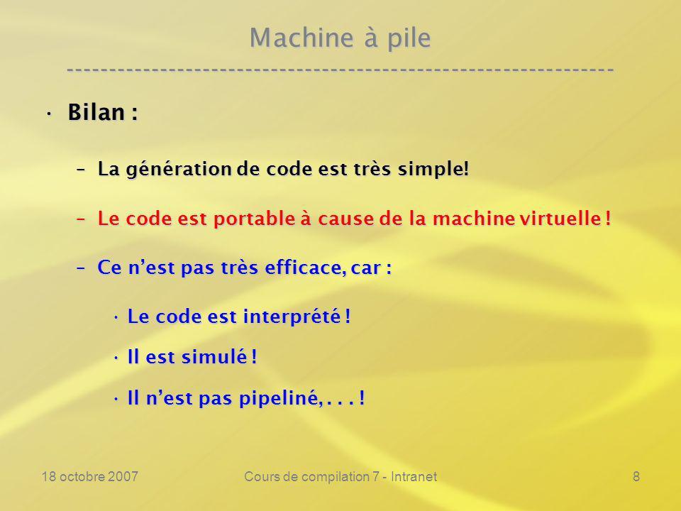 18 octobre 2007Cours de compilation 7 - Intranet8 Machine à pile ---------------------------------------------------------------- Bilan :Bilan : –La génération de code est très simple.