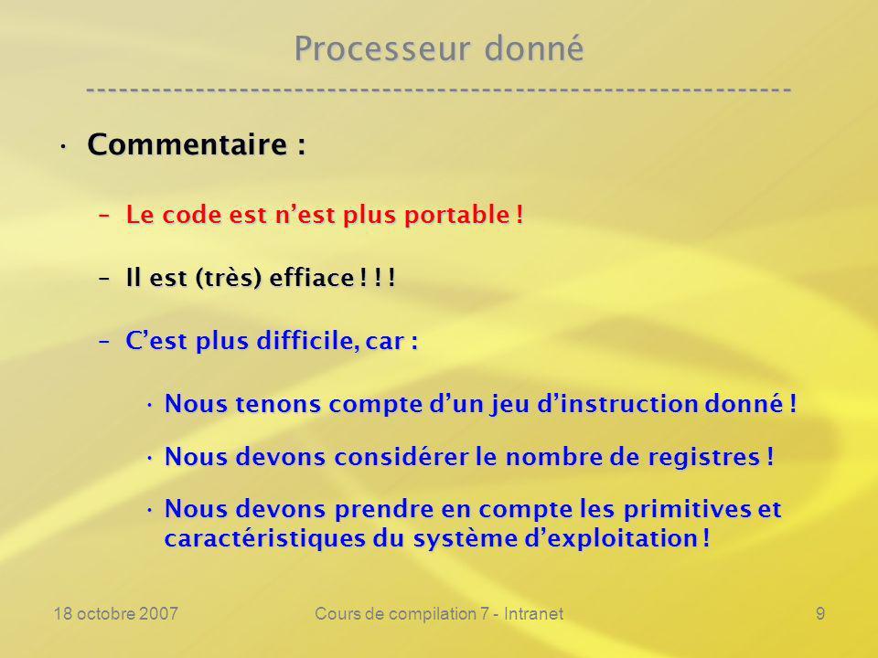 18 octobre 2007Cours de compilation 7 - Intranet9 Processeur donné ---------------------------------------------------------------- Commentaire :Commentaire : –Le code est nest plus portable .