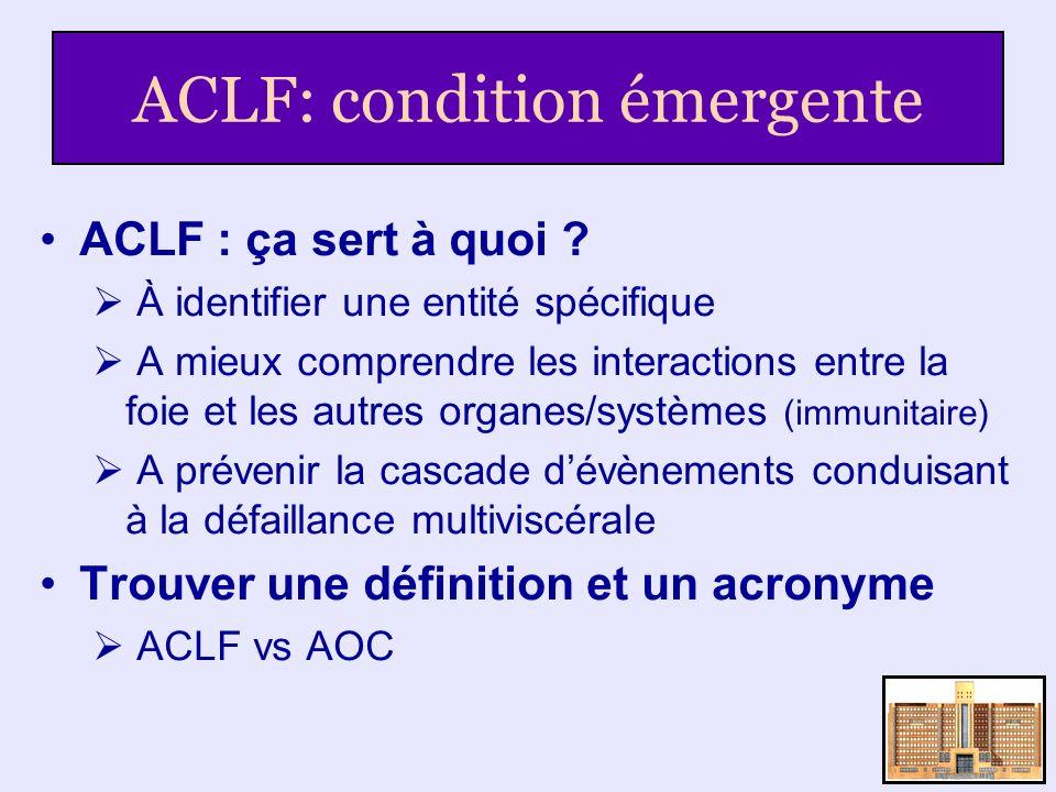 ACLF: condition émergente ACLF : ça sert à quoi ? À identifier une entité spécifique A mieux comprendre les interactions entre la foie et les autres o