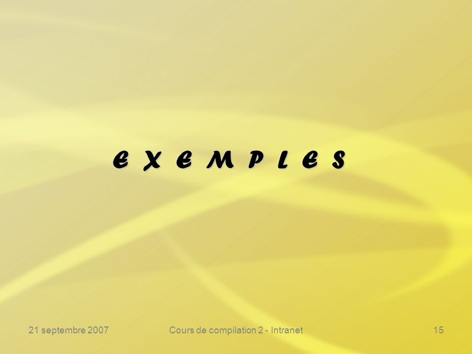 21 septembre 2007Cours de compilation 2 - Intranet15 E X E M P L E S