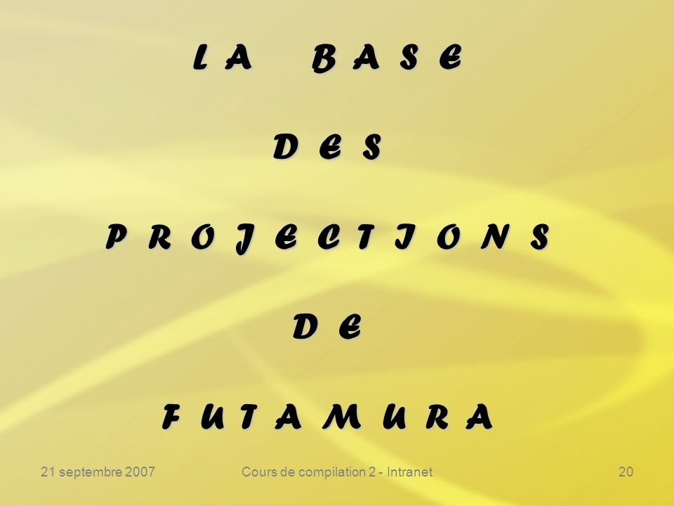 21 septembre 2007Cours de compilation 2 - Intranet20 L A B A S E D E S P R O J E C T I O N S D E F U T A M U R A