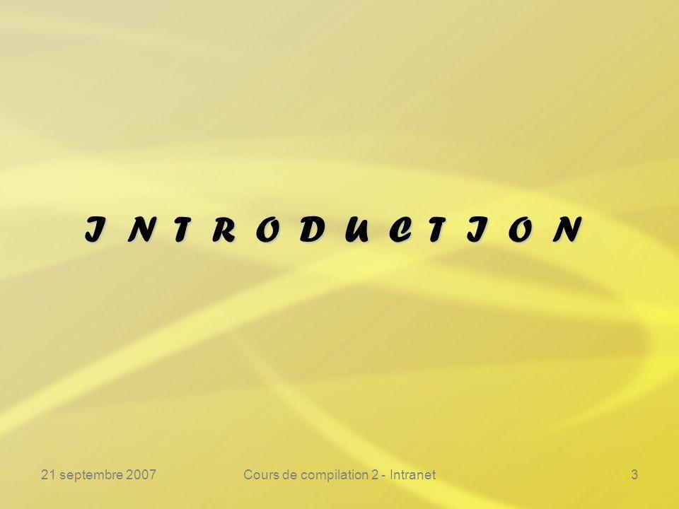 21 septembre 2007Cours de compilation 2 - Intranet3 I N T R O D U C T I O N