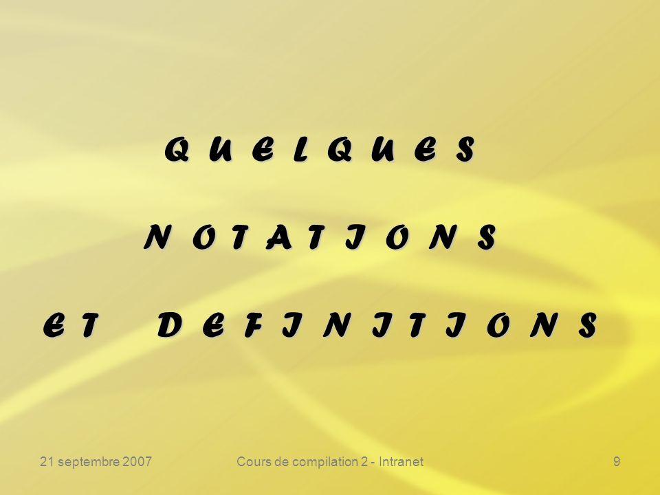 21 septembre 2007Cours de compilation 2 - Intranet9 Q U E L Q U E S N O T A T I O N S E T D E F I N I T I O N S
