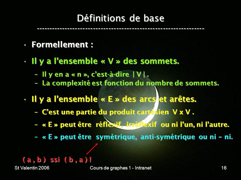 St Valentin 2006Cours de graphes 1 - Intranet16 Définitions de base ----------------------------------------------------------------- ( a, b ) ssi ( b