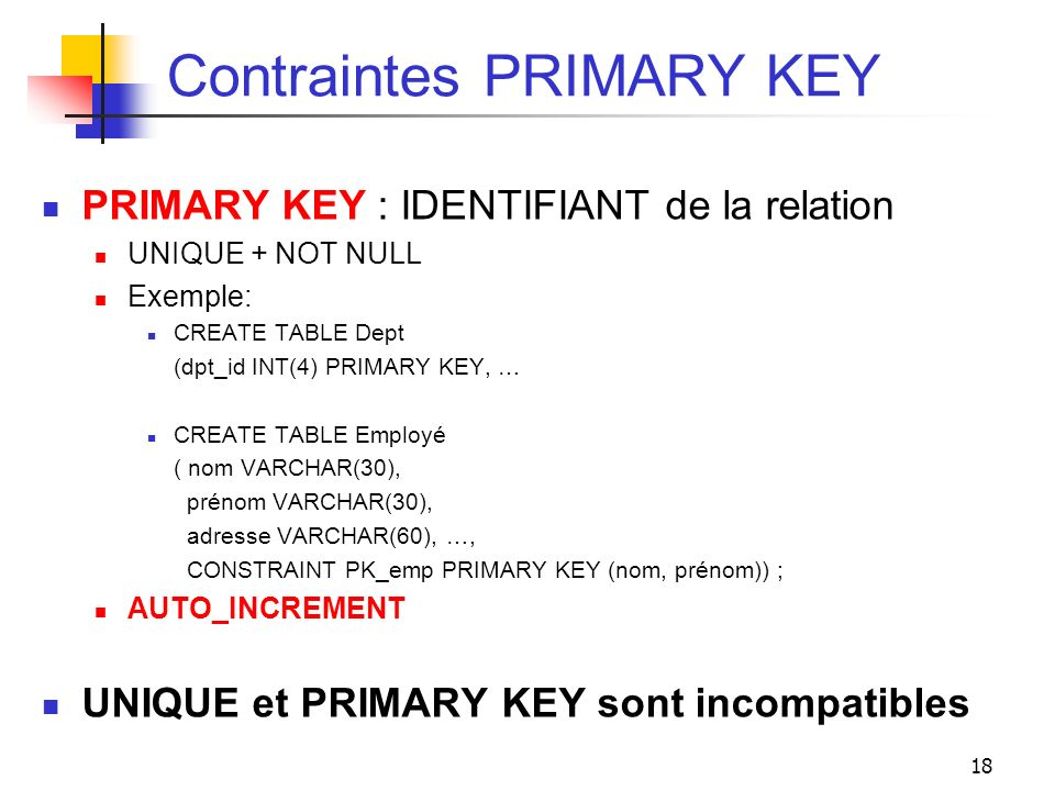 18 Contraintes PRIMARY KEY PRIMARY KEY : IDENTIFIANT de la relation UNIQUE + NOT NULL Exemple: CREATE TABLE Dept (dpt_id INT(4) PRIMARY KEY, … CREATE