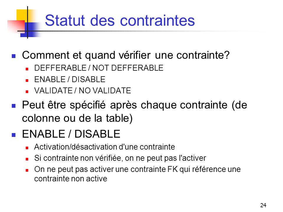 24 Statut des contraintes Comment et quand vérifier une contrainte? DEFFERABLE / NOT DEFFERABLE ENABLE / DISABLE VALIDATE / NO VALIDATE Peut être spéc