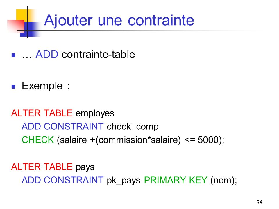 34 Ajouter une contrainte … ADD contrainte-table Exemple : ALTER TABLE employes ADD CONSTRAINT check_comp CHECK (salaire +(commission*salaire) <= 5000