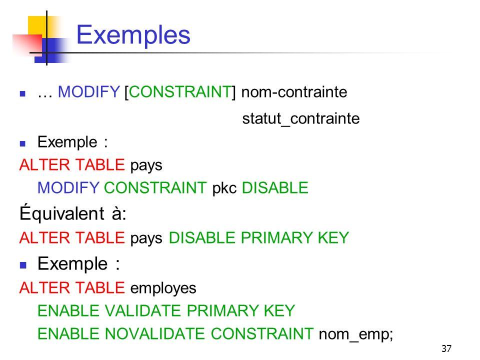 37 Exemples … MODIFY [CONSTRAINT] nom-contrainte statut_contrainte Exemple : ALTER TABLE pays MODIFY CONSTRAINT pkc DISABLE Équivalent à: ALTER TABLE