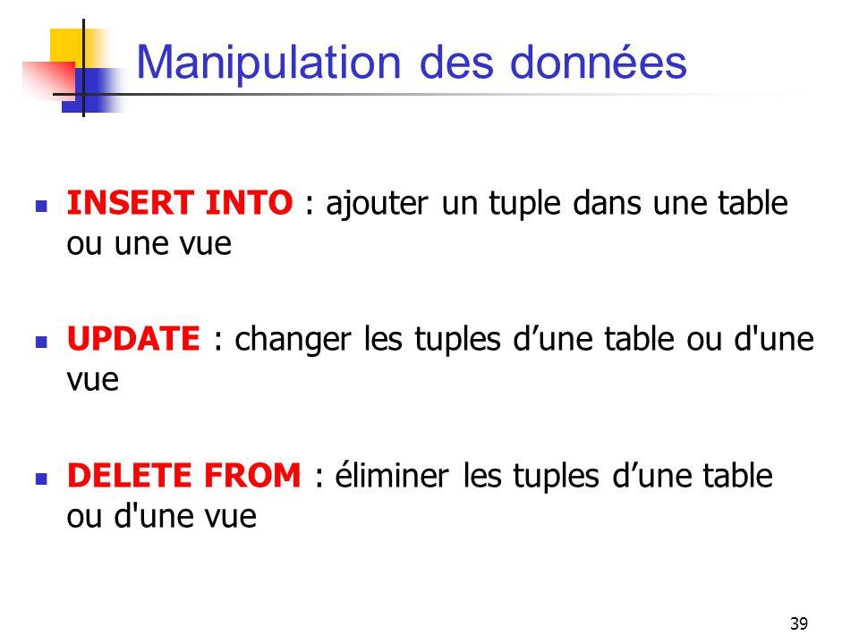 39 Manipulation des données INSERT INTO : ajouter un tuple dans une table ou une vue UPDATE : changer les tuples dune table ou d'une vue DELETE FROM :
