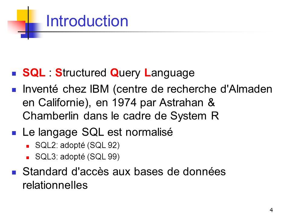 4 Introduction SQL : Structured Query Language Inventé chez IBM (centre de recherche d'Almaden en Californie), en 1974 par Astrahan & Chamberlin dans