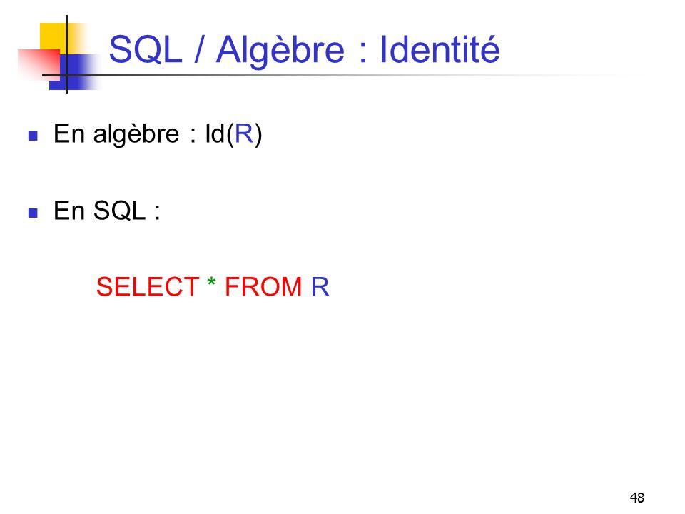 48 SQL / Algèbre : Identité En algèbre : Id(R) En SQL : SELECT * FROM R