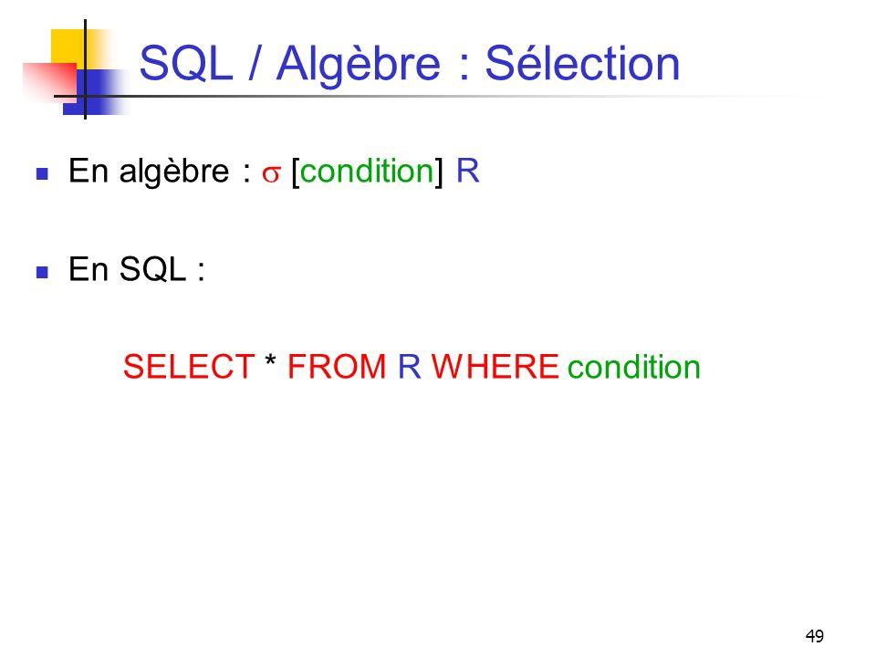 49 SQL / Algèbre : Sélection En algèbre : [condition] R En SQL : SELECT * FROM R WHERE condition