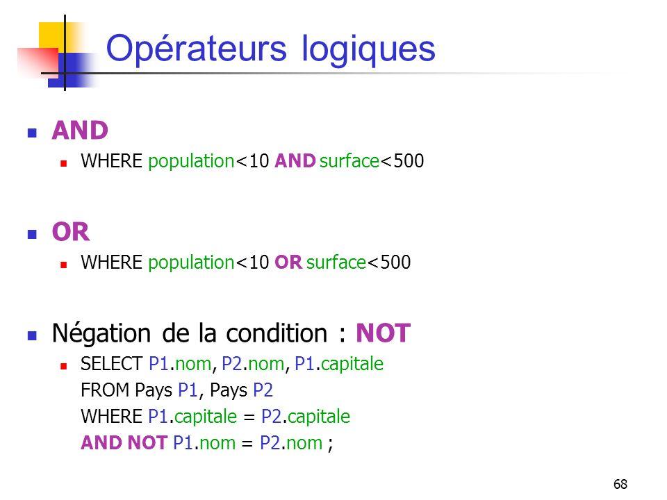 68 Opérateurs logiques AND WHERE population<10 AND surface<500 OR WHERE population<10 OR surface<500 Négation de la condition : NOT SELECT P1.nom, P2.