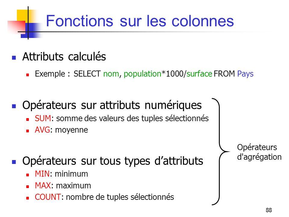 88 Fonctions sur les colonnes Attributs calculés Exemple : SELECT nom, population*1000/surface FROM Pays Opérateurs sur attributs numériques SUM: somm