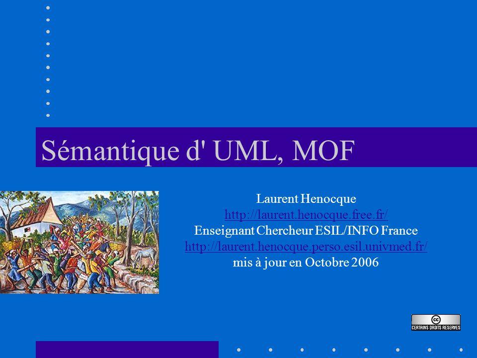 Sémantique d' UML, MOF Laurent Henocque http://laurent.henocque.free.fr/ Enseignant Chercheur ESIL/INFO France http://laurent.henocque.perso.esil.univ