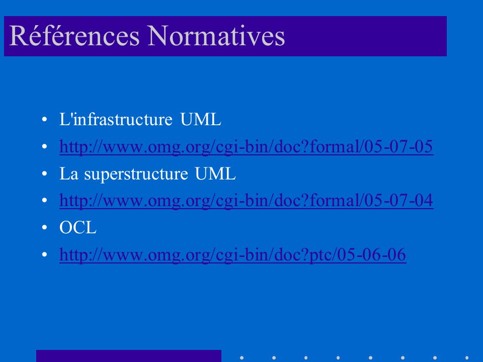 Références Normatives L infrastructure UML http://www.omg.org/cgi-bin/doc?formal/05-07-05 La superstructure UML http://www.omg.org/cgi-bin/doc?formal/05-07-04 OCL http://www.omg.org/cgi-bin/doc?ptc/05-06-06