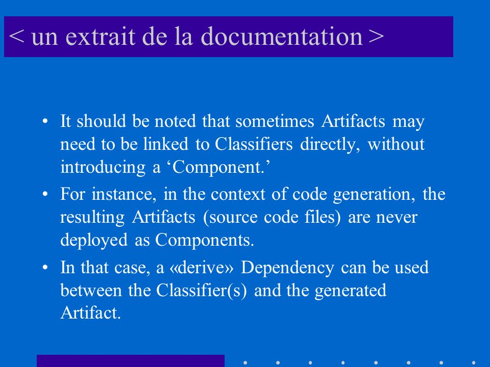 It should be noted that sometimes Artifacts may need to be linked to Classifiers directly, without introducing a Component. For instance, in the conte