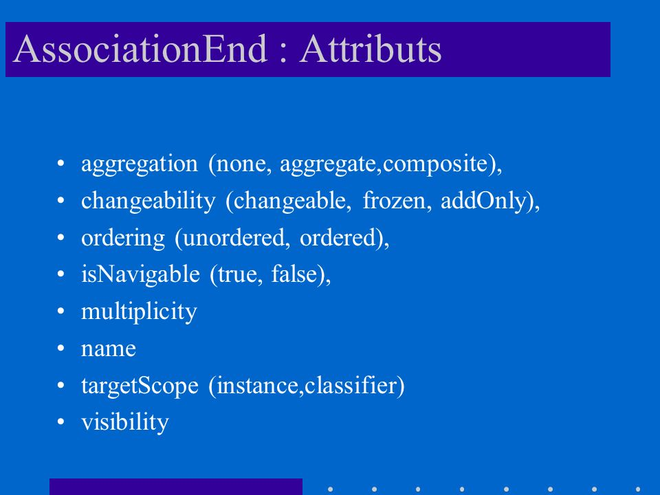 AssociationEnd : Attributs aggregation (none, aggregate,composite), changeability (changeable, frozen, addOnly), ordering (unordered, ordered), isNavi