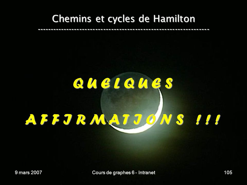 9 mars 2007Cours de graphes 6 - Intranet105 Chemins et cycles de Hamilton ----------------------------------------------------------------- Q U E L Q U E S A F F I R M A T I O N S .