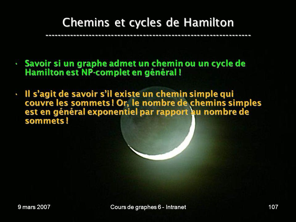 9 mars 2007Cours de graphes 6 - Intranet107 Chemins et cycles de Hamilton ----------------------------------------------------------------- Savoir si un graphe admet un chemin ou un cycle de Hamilton est NP-complet en général !Savoir si un graphe admet un chemin ou un cycle de Hamilton est NP-complet en général .
